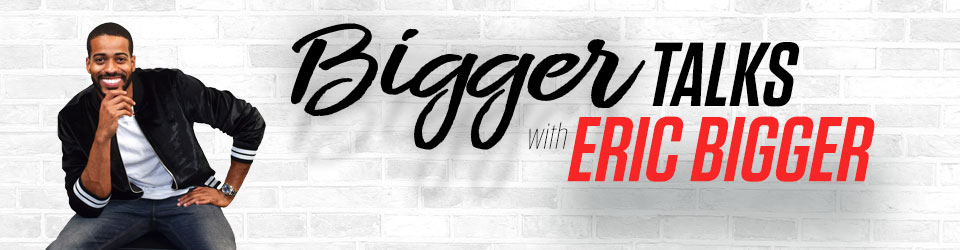 Bigger Talks with Eric Bigger